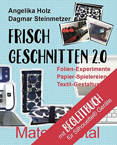 Preisvergleich Produktbild Frisch Geschnitten 2.0 - Material total mit Anleitungen für Silhouette - Geräte: Folien-Experimente, Papier-Spielereien, Textil-Gestaltung mit dem Plotter
