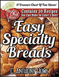 EASY SPECIALTY BREADS - Contains 30 Recipes You Can Make In Under One Hour (MASTER CHEF SERIES Book 2)