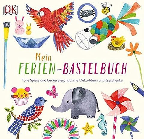 Mein Ferien-Bastelbuch: Tolle Spiele und Leckereien, hübsche Deko-Ideen und Geschenke