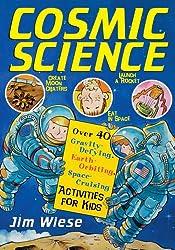 Cosmic Science: Over 40 Gravity-defying, Earth Orbiting, Space-cruising Activities for Kids (Children's)