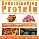 Understanding Protein: Break the Myths of Meat Consumption and Learn All About the Proteins in Your Diet for the Benefit of Your Own Health and Nutrition