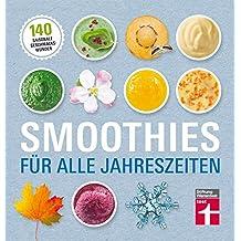 Smoothies für alle Jahreszeiten: 140 saisonale Geschmackswunder