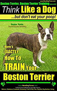 Boston Terrier, Boston Terrier Training AAA AKC: Think Like a Dog, But Don't Eat Your Poop! | Boston Terrier Breed Expert Training |: Here's EXACTLY How To Train Your Boston Terrier by [Pearce (Boston Terrier Puppy), Paul Allen]