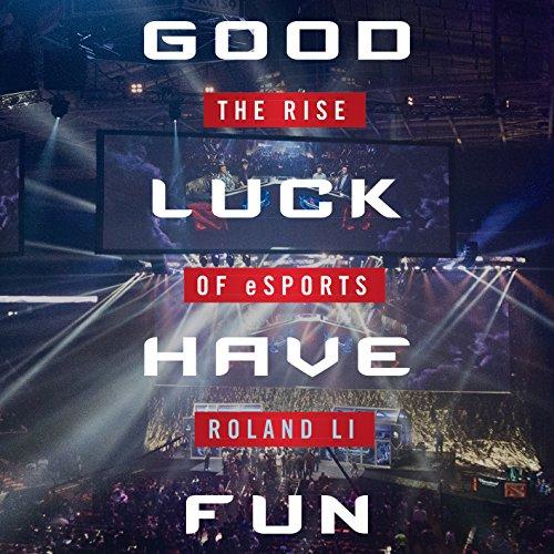 Good Luck Have Fun: The Rise of eSports - Roland Li - Unabridged