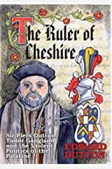 The Ruler of Cheshire: Sir Piers Dutton, Tudor Gangland and the Violent Politics of the Palatine Paperback