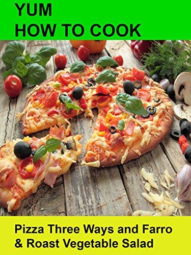 Yum! How To Cook Pizza Three Ways and Farro & Roast Vegetable Salad [OV]