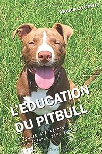 L'EDUCATION DU PITBULL: Toutes les astuces pour un Pitbull bien éduqué