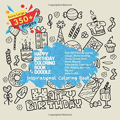 Happy Birthday Coloring Book Doodle. Inspirational Coloring Book - Over 350 Pictures themes include: World traveling, Circus, Chores Home, Movie, ... Extra Large 350+ pages. Big size. Made in USA