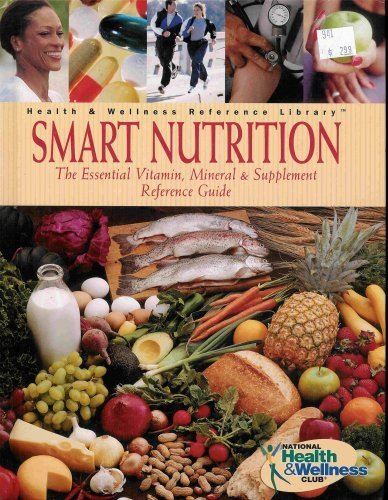 Smart Nutrition: The Essential Vitamin, Mineral and Supplement Reference Guide
