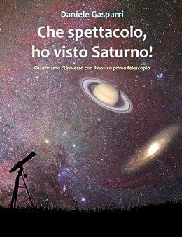 Che spettacolo, ho visto Saturno! Guida del cielo per giovani e adulti (Italian Edition) by [Gasparri, Daniele]
