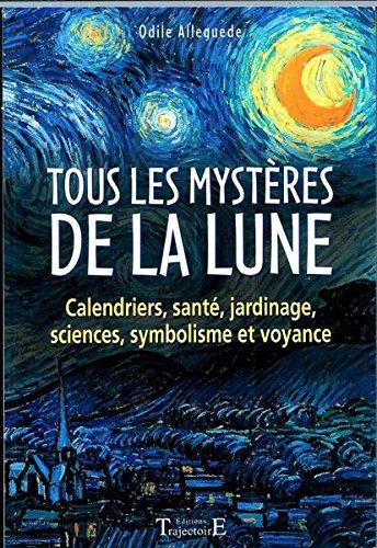 TOUS LES MYSTERES DE LA LUNE : CALENDRIERS, SANTE, JARDINAGE, SCIENCES, SYMBOLISME ET VOYANCE