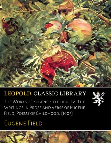 The Works of Eugene Field; Vol. IV. The Writings in Prose and Verse of Eugene Field; Poems of Childhood. [1905] por Eugene Field