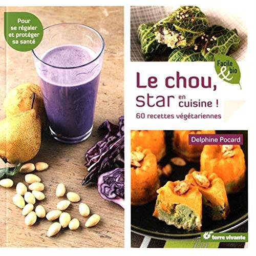 Le chou, star en cuisine ! : 60 recettes vgtariennes