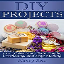 DIY Projects, 3 in 1 Collection: Bath Bombs, Crocheting, and Soap Making