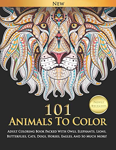 101 Animals To Color : Adult Coloring Book Packed With Owls, Elephants, Lions, Butterflies, Cats, Dogs, Horses, Eagles, And So Much More!