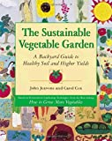 : The Sustainable Vegetable Garden: A Backyard Guide to Healthy Soil and Higher Yields