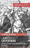 La bataille de Poitiers: Charles Martel, la naissance dune figure héroïque