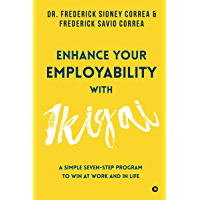 Enhance Your Employability with Ikigai : A Simple Seven-Step Program to Win at Work and in Life