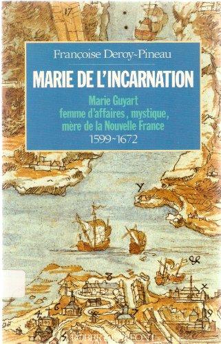 Marie de l'Incarnation : Marie Guyart, femme d'affaires, mystique, mre de la Nouvelle-France, 1599-1672