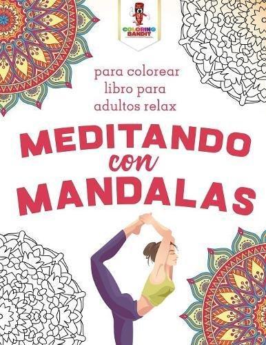 Meditando Con Mandalas: Para Colorear Libro Para Adultos Relax