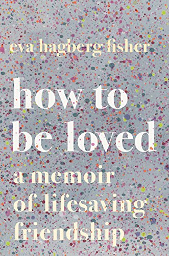 How to Be Loved: A Memoir of Lifesaving Friendship (English Edition)