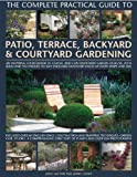 Complete Practical Guide to Patio, Terrace, Backyard and Courtyard Gardening: An Inspiring Sourcebook of Classic and Modern Garden Designs, with Ideas ... Patios, Terraces and Enclosed Backyards