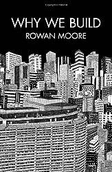 Why We Build by Rowan Moore (2012-08-30)