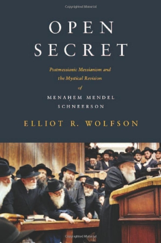 Open Secret - Postmessianic Messianism and the Mystical Revision of Menahem Mendel Schneerson