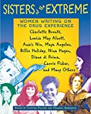 Sisters of the Extreme: Women Writing on the Drug Experience: <BR>Charlotte Brontë, Louisa May Alcott, Anaïs Nin, Maya Angelou, Billie Holiday, Nina Hagen, ... di Prima, Carrie Fisher, and Many Others