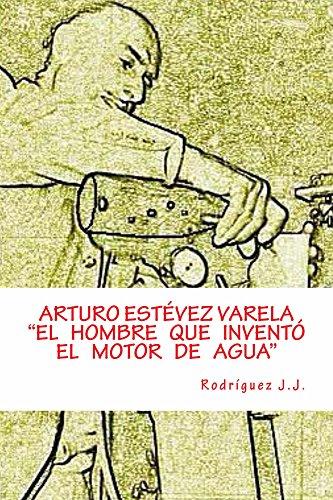 """ARTURO ESTÉVEZ VARELA   """"El hombre que inventó el motor de agua"""