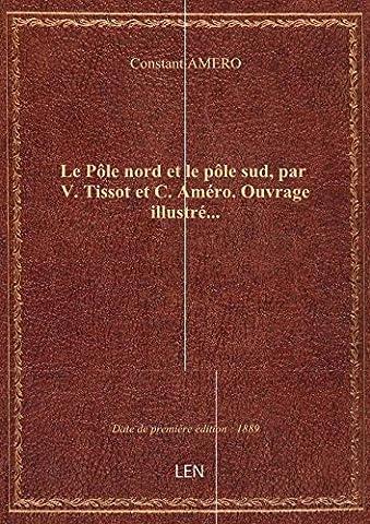 Le Pôle nord et le pôle sud, par V. Tissot et C. Améro. Ouvrage illustré...