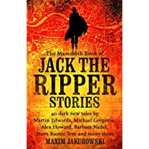 The Mammoth Book of Jack the Ripper Stories: 40 dark new tales by Martin Edwards, Michael Gregorio, Alex Howard, Barbara Nadel, Steve Rasnic Tem and many more (Mammoth Books 311)