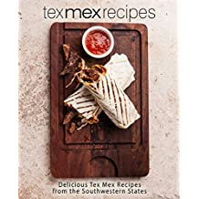 Tex Mex Recipes: Delicious Tex Mex Recipes from the Southwestern States (English Edition)