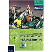 Foto und Video mit Raspberry Pi: Gesichtserkennung, Focus Stacking, Zeitrafferaufnahmen, Highspeed-Fotos und selbst gebaute Digicam: 20 Projekte mit dem Camera Module