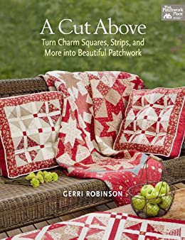 A Cut Above: Turn Charm Squares, Strips, and More into Beautiful Patchwork by [Robinson, Gerri]