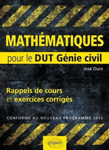 Mathematiques : Pour le DUT Génie civil, Rappels de Cours & Exercices Corriges, Conforme au nouveau programme 2013 de José Ouin (29 octobre 2013) Broché