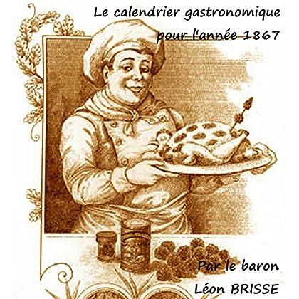 Le calendrier gastronomique pour l'année 1867: Les trois cent soixante-cinq menus du baron Brisse : littérature et gastronomie mélangées pour notre plus grand plaisir gustatif