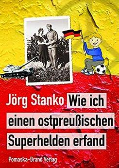 Wie ich einen ostpreußischen Superhelden erfand: (Roman) von [Stanko, Jörg]