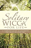 Solitary Wicca For Life: Complete Guide to Mastering the Craft on Your Own: A Complete Guide to Mastering the Craft on Your Own
