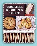 Cookies, Kuchen & Torte: Einfache Rezepte für die besten Schokoladenkekse, Brownies, Muffins, Torten und andere deutsche Lieblingsrezepte