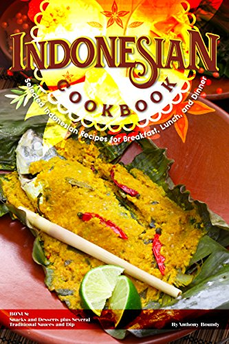 Indonesian Cookbook: Selected Indonesian Recipes for Breakfast, Lunch, and Dinner BONUS: Snacks and Desserts plus Several Traditional Sauces and Dip (English Edition)