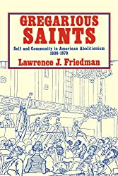 Gregarious Saints: Self and Community in Antebellum American Abolitionism, 1830 -1870
