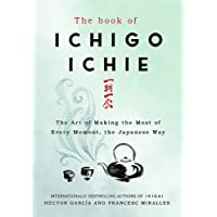 The Book of Ichigo Ichie : From the bestselling authors of Ikigai: The Art of Making the Most of Every Moment, the Japanese Way