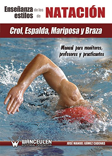 La enseñanza de los estilos de natación: crol, espalda, mariposa y braza: Manual para monitores, profesores y practicantes por José Manuel Gómez Cadenas