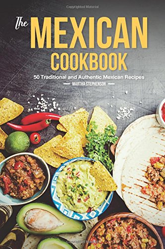 The Mexican Cookbook: 50 Traditional and Authentic Mexican Recipes