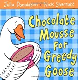 [Chocolate Mousse for Greedy Goose] [by: Julia Donaldson]