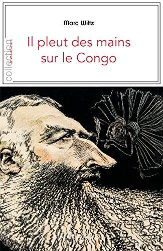 Il pleut des mains sur le Congo: Contexte et témoignages sur la période coloniale (Je est ailleurs) par Marc Wiltz
