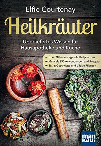 Heilkräuter - Überliefertes Wissen für Hausapotheke und Küche: Über 70 herausragende Heilpflanzen - Mehr als 250 Anwendungen und Rezepte - Extra: Geschützte und giftige Pflanzen -