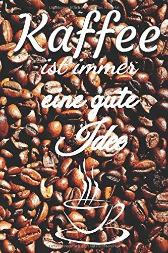 Kaffee ist immer eine gute Idee: Notizbuch Journal Rezeptheft zum Einschreiben von eigenen Kaffeerezepten für den Kaffeeliebhaber, Barista, Hobbykoch, Gourmet und Feinschmecker