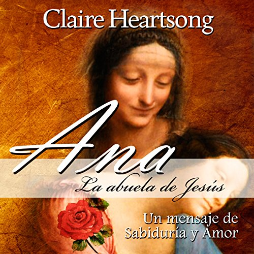 Ana, la abuela de Jesús: Un mensaje de Sabiduría y Amor (Los Libros de Ana nº 1): [Anna, Grandmother of Jesus: A Message of Wisdom and Love, The Books of Anna Number 1]